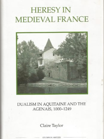 Heresy In Medieval France: Dualism In Aquitaine And The Agenais 1000-1249, Claire Taylor